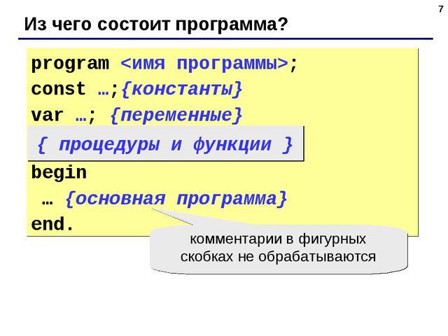 * Из чего состоит программа? program ; const …;{константы} var …; {переменные...