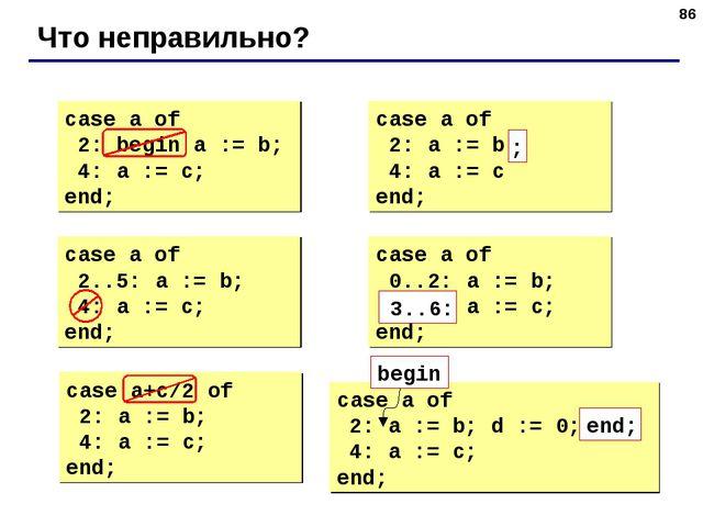 * Что неправильно? case a of 2: begin a := b; 4: a := c; end; case a of 2: a...