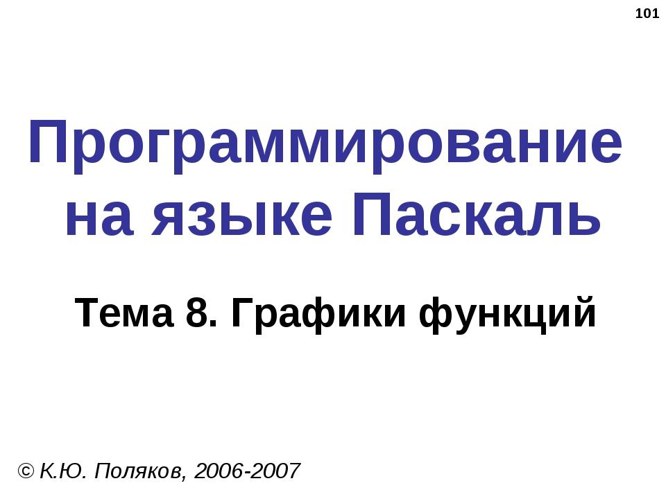 * Программирование на языке Паскаль Тема 8. Графики функций © К.Ю. Поляков, 2...