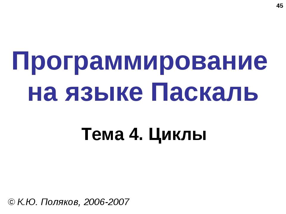 * Программирование на языке Паскаль Тема 4. Циклы © К.Ю. Поляков, 2006-2007