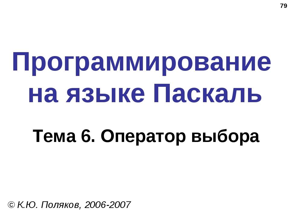* Программирование на языке Паскаль Тема 6. Оператор выбора © К.Ю. Поляков, 2...