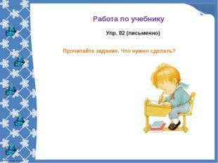 Работа по учебнику Упр. 82 (письменно) Прочитайте задание. Что нужно сделать?