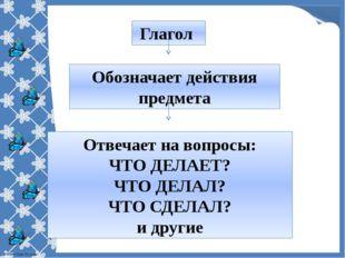 Глагол Обозначает действия предмета Отвечает на вопросы: ЧТО ДЕЛАЕТ? ЧТО ДЕЛА