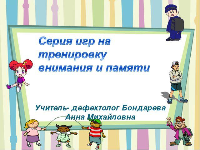 Учитель- дефектолог Бондарева Анна Михайловна