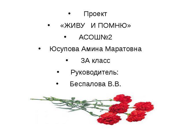 Проект «ЖИВУ И ПОМНЮ» АСОШ№2 Юсупова Амина Маратовна 3А класс Руководитель:...