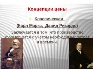 Концепции цены Классическая (Карл Маркс, Давид Рикардо) Заключается в том, чт