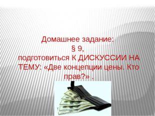 Домашнее задание: § 9, подготовиться К ДИСКУССИИ НА ТЕМУ: «Две концепции цены