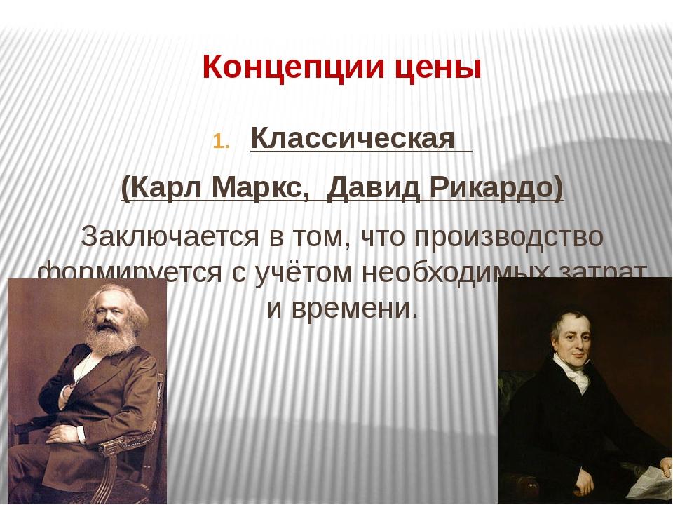 Концепции цены Классическая (Карл Маркс, Давид Рикардо) Заключается в том, чт...