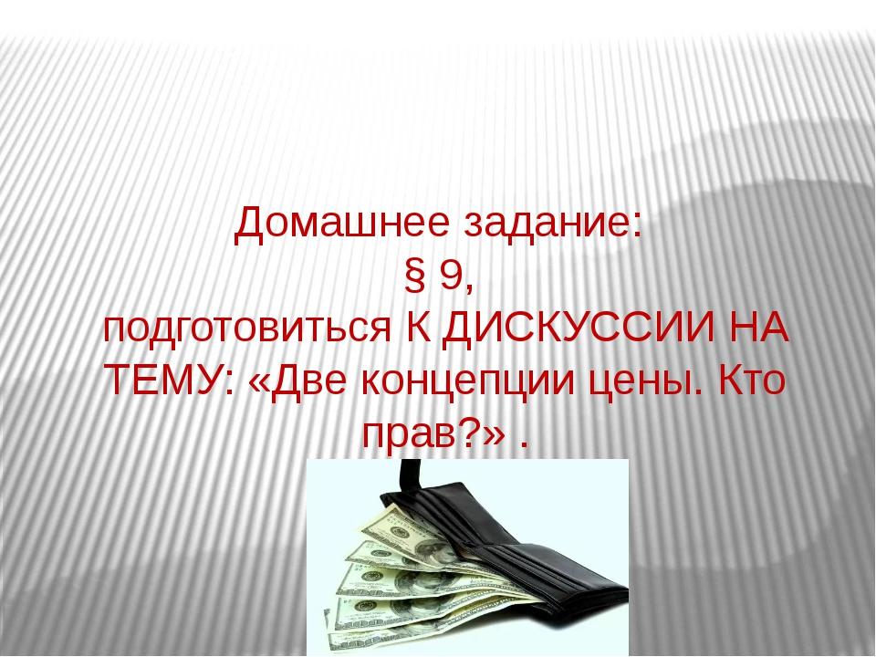 Домашнее задание: § 9, подготовиться К ДИСКУССИИ НА ТЕМУ: «Две концепции цены...