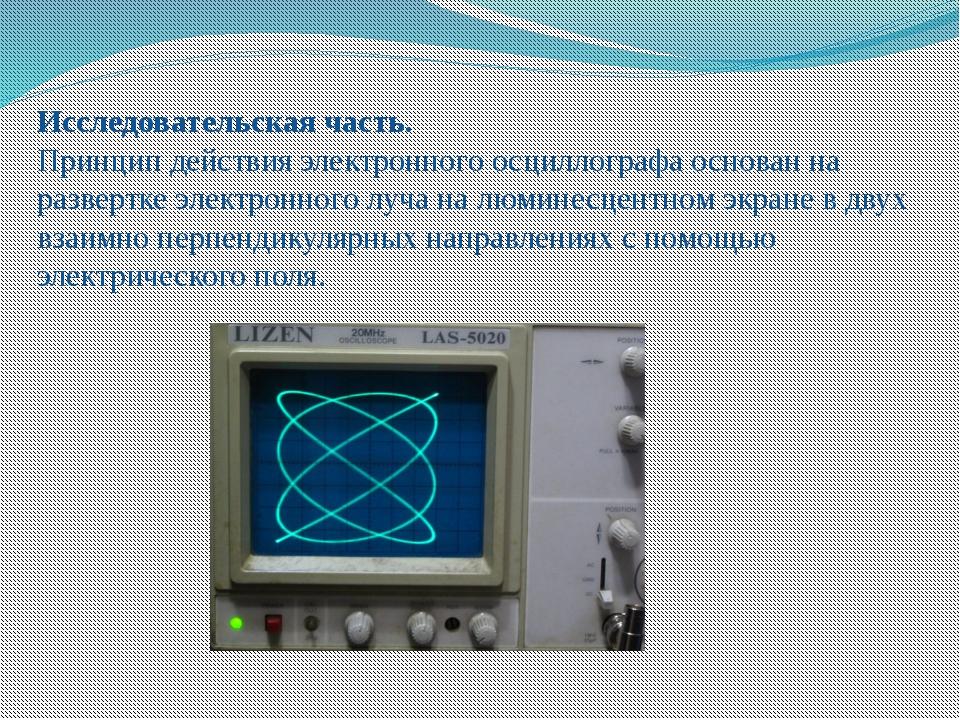 Исследовательская часть. Принцип действия электронного осциллографа основан н...