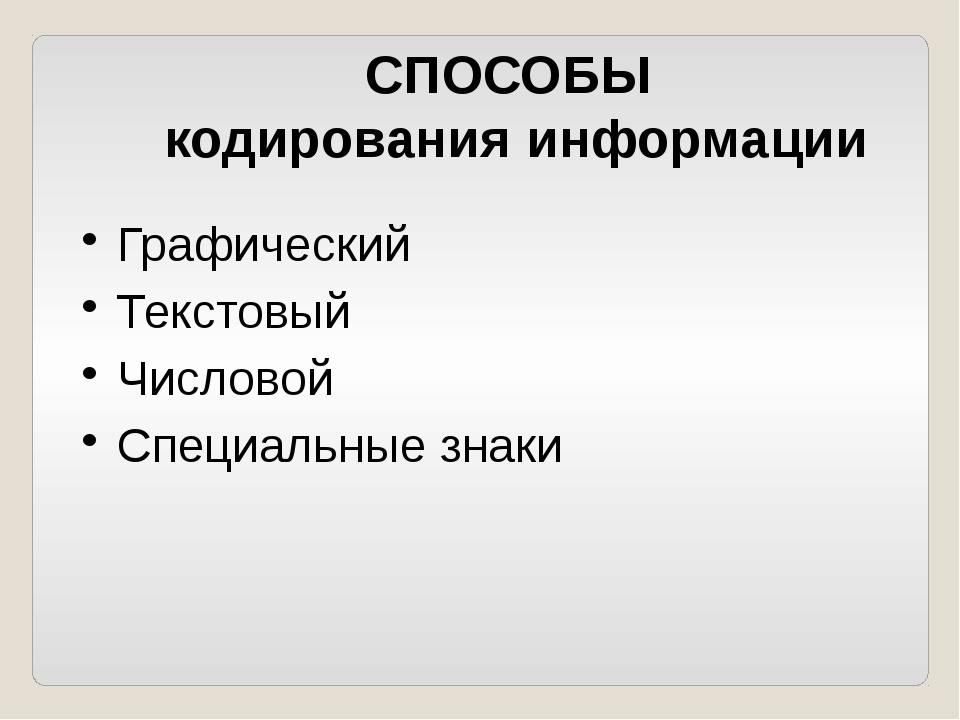СПОСОБЫ кодирования информации Графический Текстовый Числовой Специальные знаки