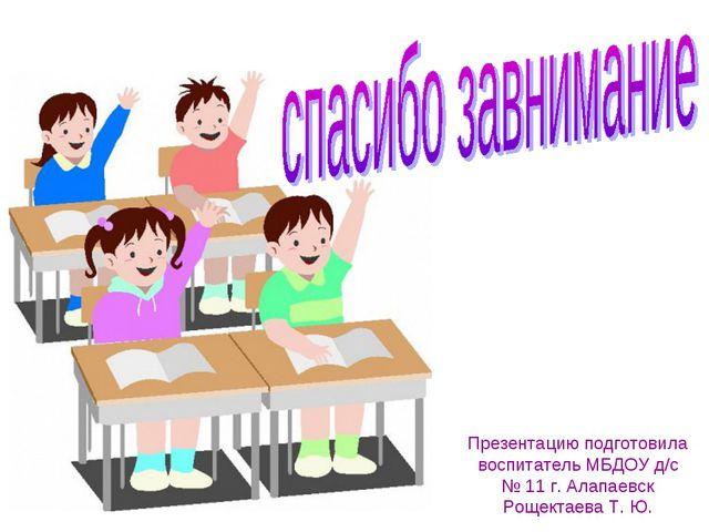 Презентацию подготовила воспитатель МБДОУ д/с № 11 г. Алапаевск Рощектаева Т....