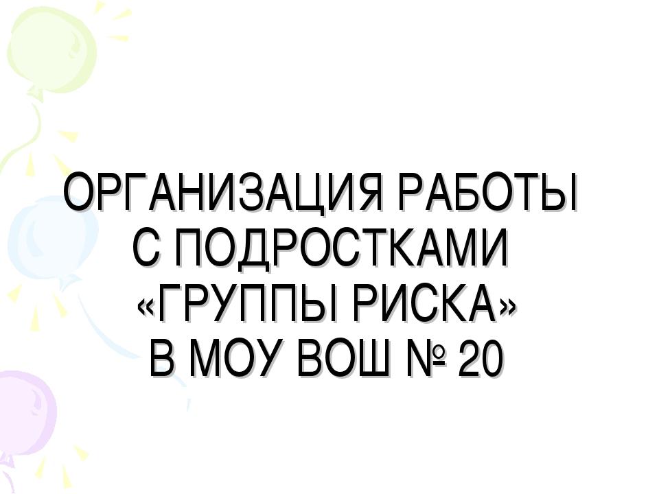 ОРГАНИЗАЦИЯ РАБОТЫ С ПОДРОСТКАМИ «ГРУППЫ РИСКА» В МОУ ВОШ № 20
