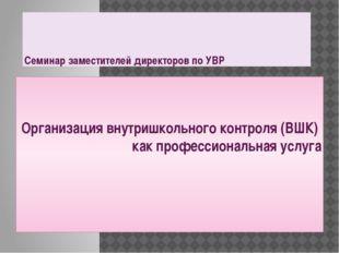 Семинар заместителей директоров по УВР Организация внутришкольного контроля (