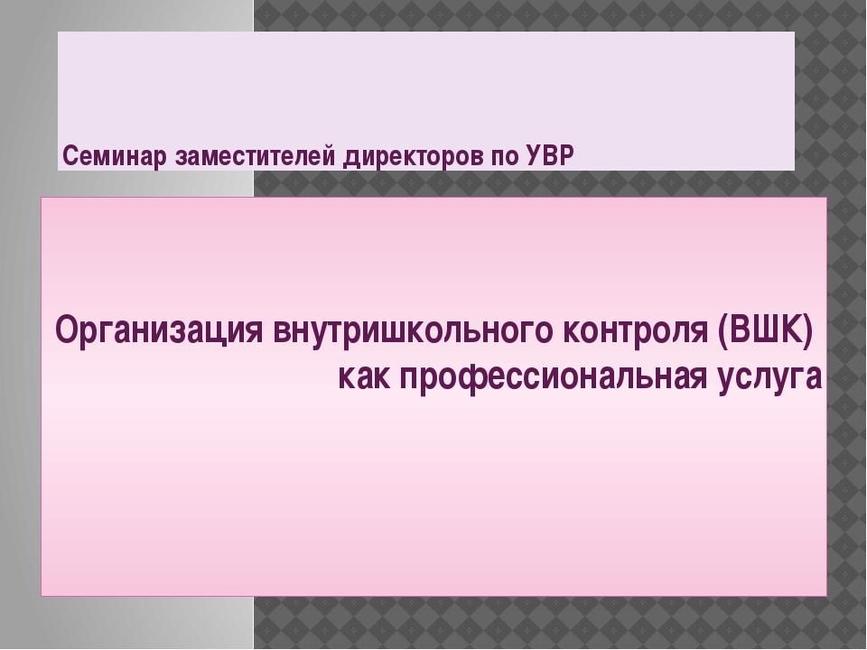 Семинар заместителей директоров по УВР Организация внутришкольного контроля (...