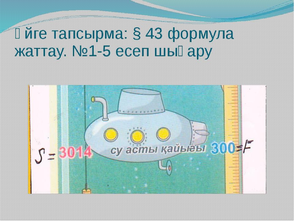 Үйге тапсырма: § 43 формула жаттау. №1-5 есеп шығару