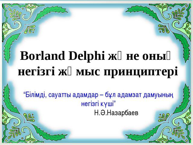 """Borland Delphi және оның негізгі жұмыс принциптері """"Білімді, сауатты адамдар..."""