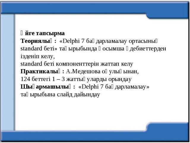 Үйге тапсырма Теориялық: «Delphi 7 бағдарламалау ортасының standard беті» тақ...
