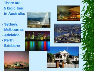 There are 5 big cities in Australia: - Sydney, - Melbourne, - Adelaide, - Pe