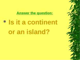 Answer the question: Is it a continent or an island?