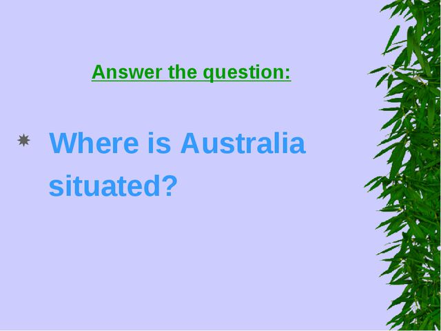 Answer the question: Where is Australia situated?