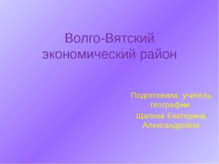 Волго-Вятский экономический район Подготовила: учитель географии Щапова Екате