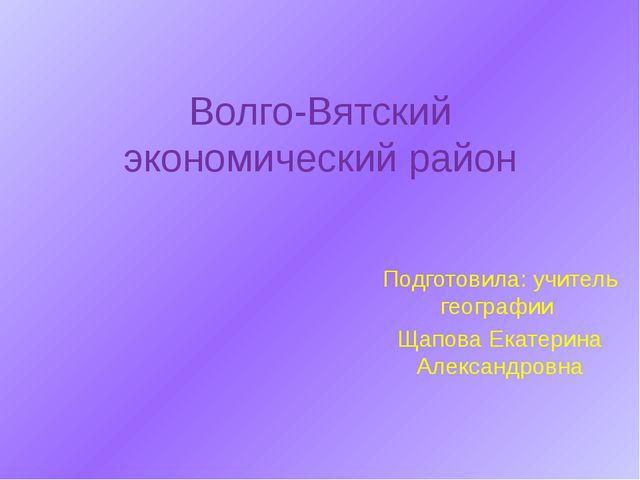 Волго-Вятский экономический район Подготовила: учитель географии Щапова Екате...