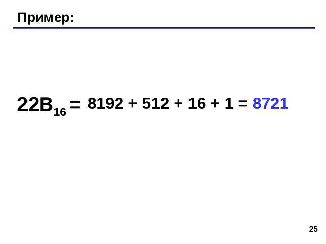 * Пример: 22B16 = 8192 + 512 + 16 + 1 = 8721