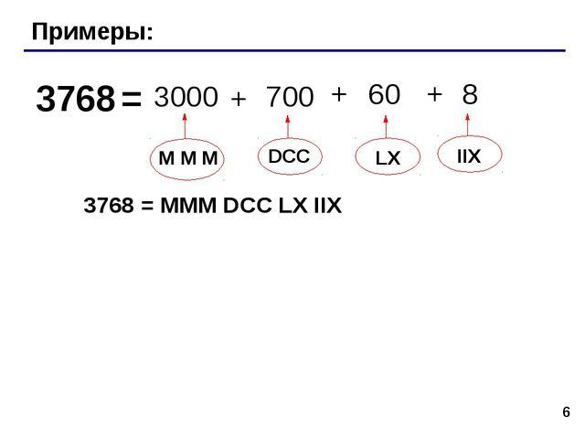 * Примеры: 3768 = M M М DCC LX IIX 3000 700 60 8 + + + 3768 = MMM DCC LX IIX