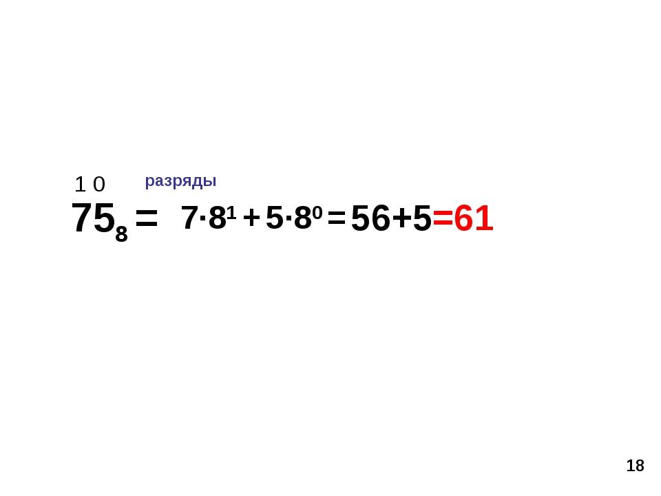 * 758 = 56+5=61 1 0 разряды 7·81 + 5·80 =