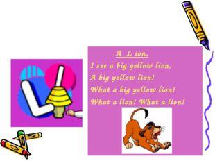 A L ion. I see a big yellow lion, A big yellow lion! What a big yellow lion!