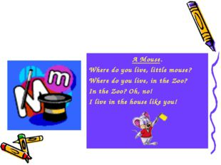 A Mouse. Where do you live, little mouse? Where do you live, in the Zoo? In t