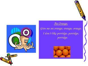 An Orange. Give me an orange, orange, orange. I don't like porridge, porridge