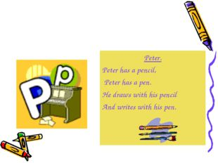 Peter. Peter has a pencil, Peter has a pen. He draws with his pencil And writ