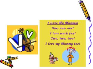 I Love My Mummy! One, one, one! I love much fun! Two, two, two! I love my Mum