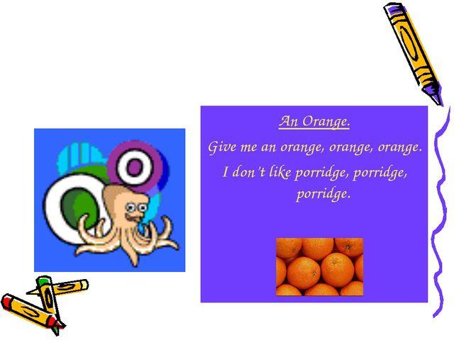 An Orange. Give me an orange, orange, orange. I don't like porridge, porridge...