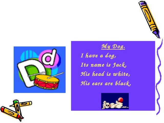 My Dog. I have a dog, Its name is Jack. His head is white, His ears are black.