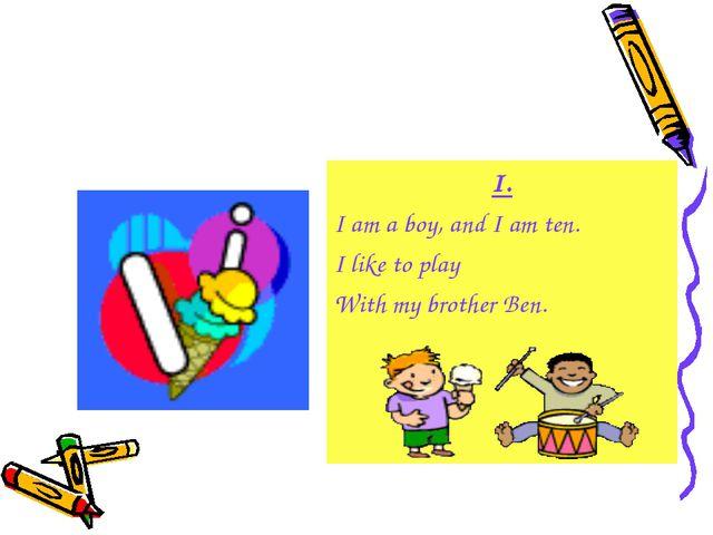 I. I am a boy, and I am ten. I like to play With my brother Ben.