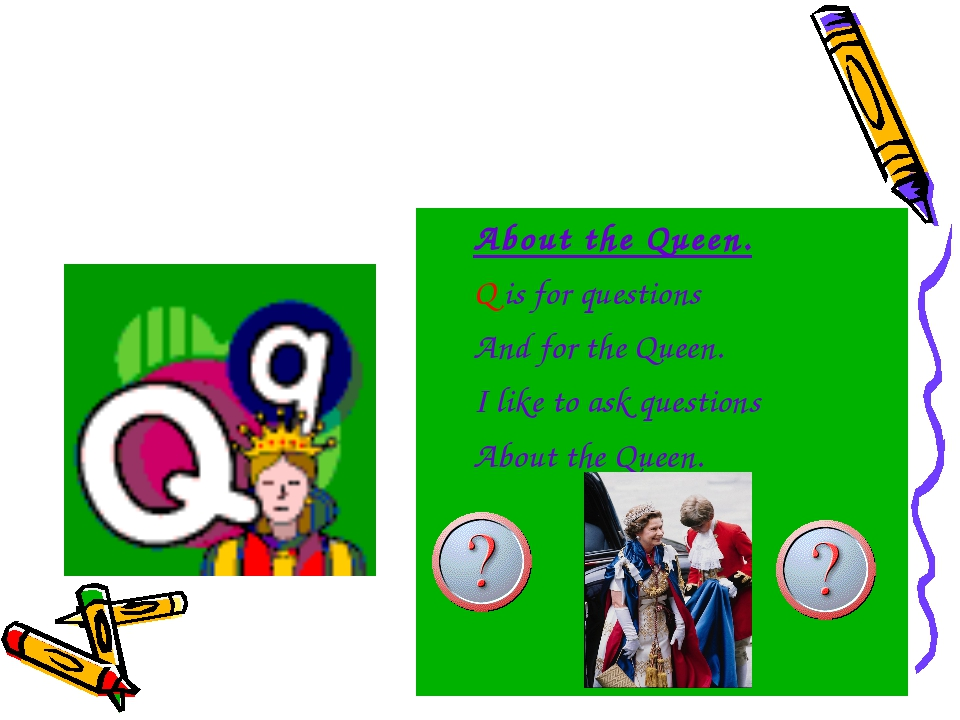 About the Queen. Q is for questions And for the Queen. I like to ask question...