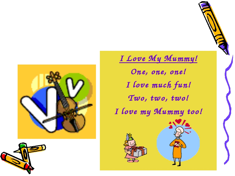 I Love My Mummy! One, one, one! I love much fun! Two, two, two! I love my Mum...