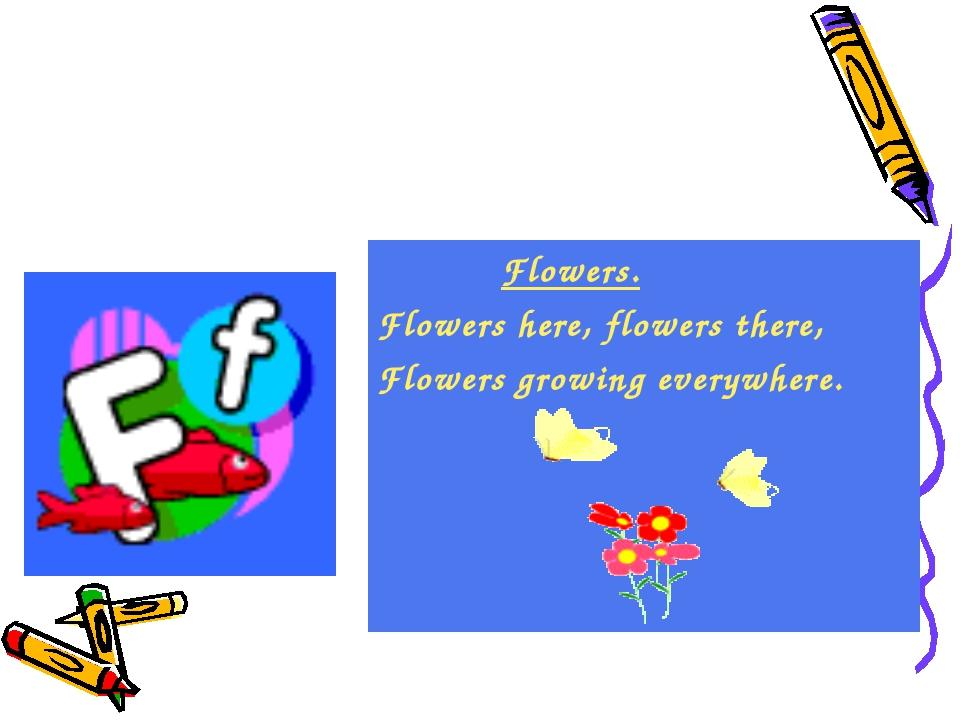 Flowers. Flowers here, flowers there, Flowers growing everywhere.