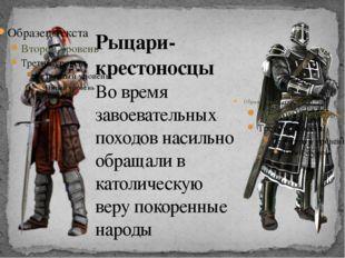 Рыцари-крестоносцы Во время завоевательных походов насильно обращали в католи