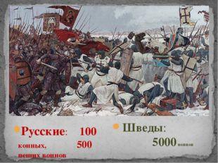 Русские: 100 конных, 500 пеших воинов Шведы: 5000 воинов