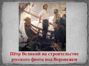 Пётр Великий на строительстве русского флота под Воронежем