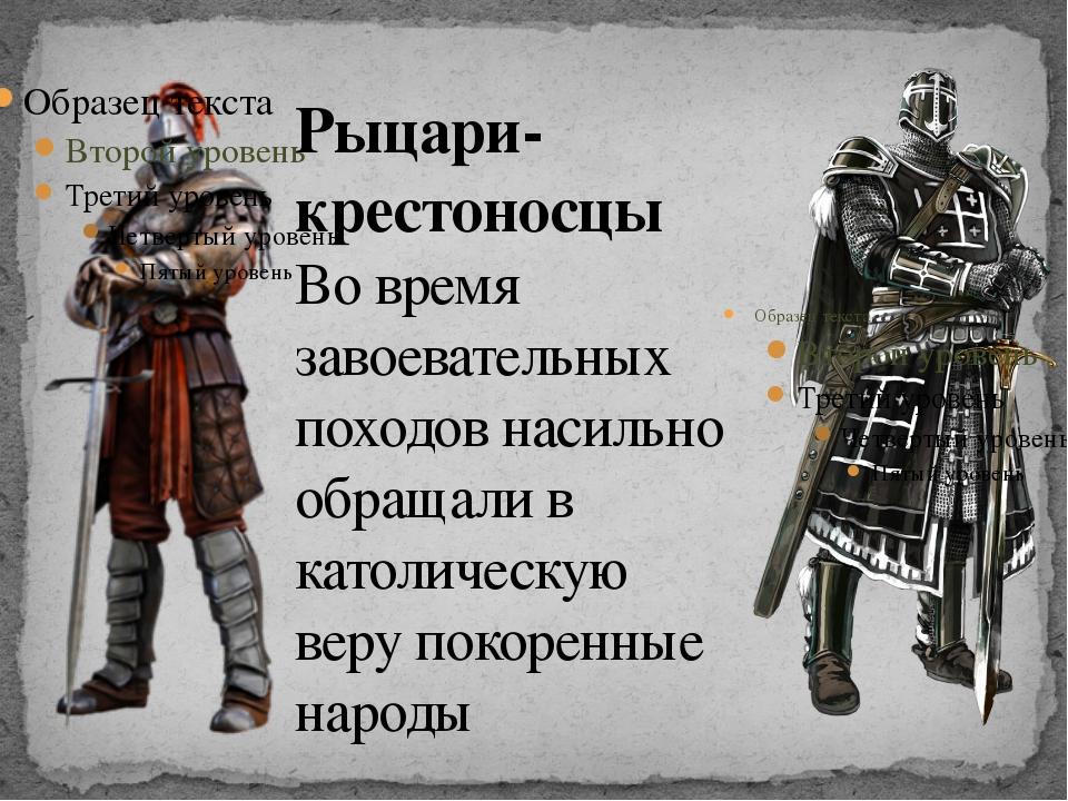 Рыцари-крестоносцы Во время завоевательных походов насильно обращали в католи...