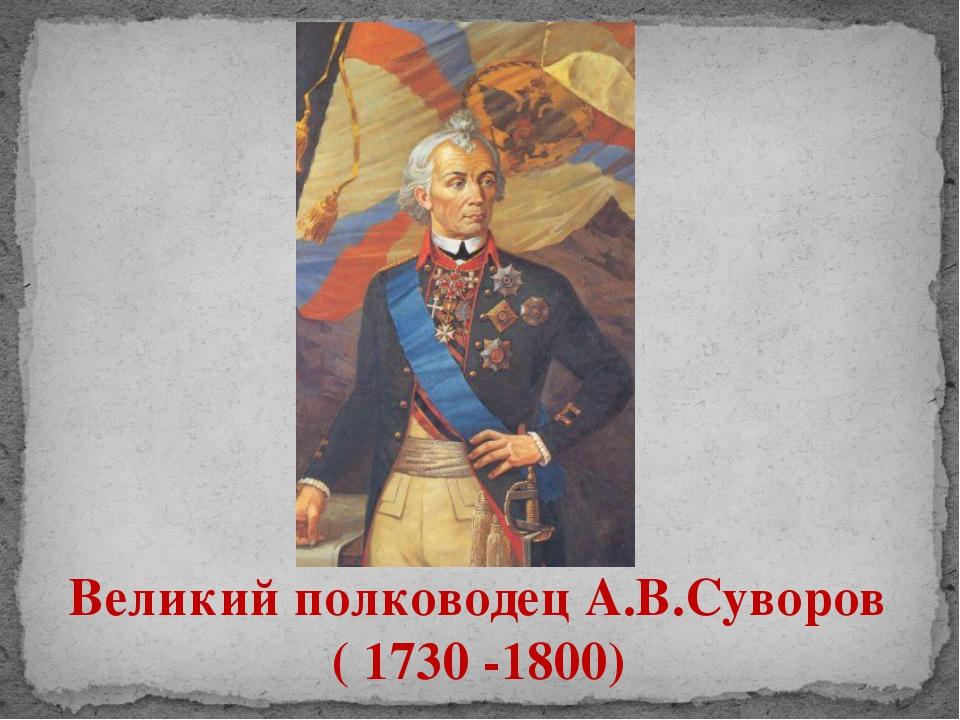 Великий полководец А.В.Суворов ( 1730 -1800)