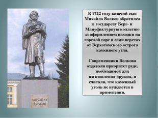 В 1722 году казачий сын Михайло Волков обратился в государеву Берг- и Мануфак