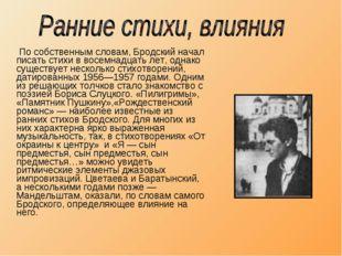 По собственным словам, Бродский начал писать стихи в восемнадцать лет, однак