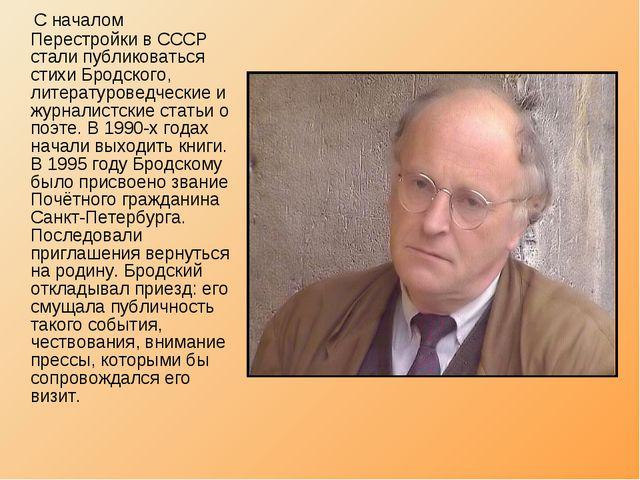 С началом Перестройки в СССР стали публиковаться стихи Бродского, литературо...