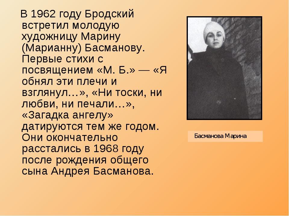 В 1962 году Бродский встретил молодую художницу Марину (Марианну) Басманову....